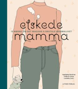 Elskede mamma - 15 mødre om det magiske & brutale mammalivet